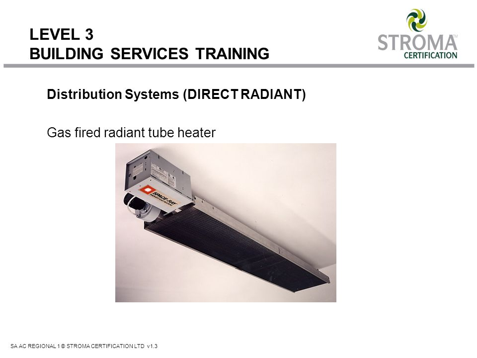 SA AC REGIONAL 1 © STROMA CERTIFICATION LTD v1.3 LEVEL 3 BUILDING SERVICES TRAINING Distribution Systems (DIRECT RADIANT) Gas fired radiant tube heate