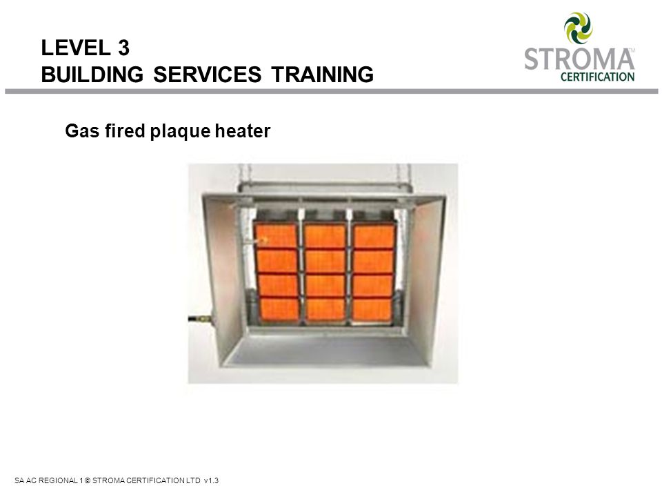 SA AC REGIONAL 1 © STROMA CERTIFICATION LTD v1.3 LEVEL 3 BUILDING SERVICES TRAINING Gas fired plaque heater