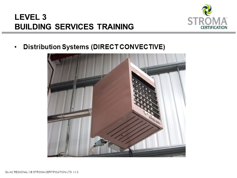 SA AC REGIONAL 1 © STROMA CERTIFICATION LTD v1.3 LEVEL 3 BUILDING SERVICES TRAINING Distribution Systems (DIRECT CONVECTIVE)