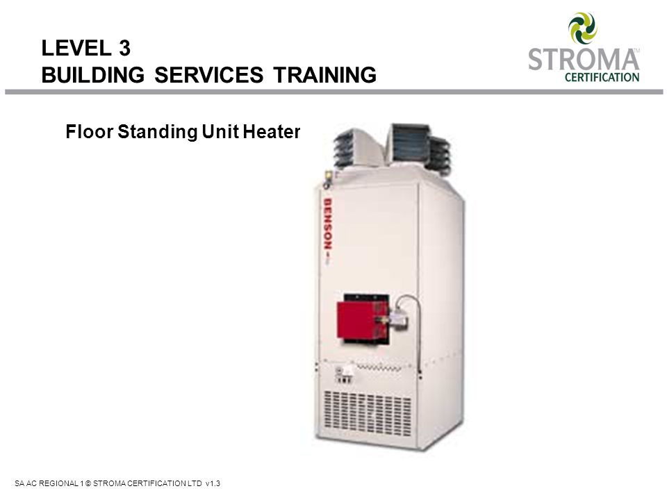 SA AC REGIONAL 1 © STROMA CERTIFICATION LTD v1.3 LEVEL 3 BUILDING SERVICES TRAINING Floor Standing Unit Heater