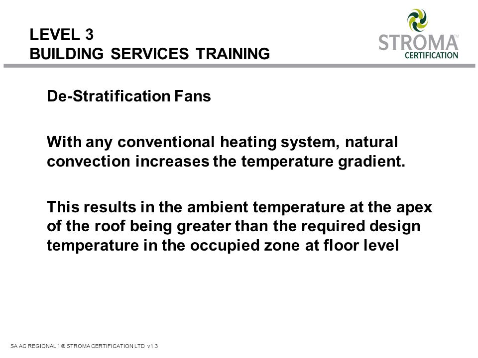 SA AC REGIONAL 1 © STROMA CERTIFICATION LTD v1.3 LEVEL 3 BUILDING SERVICES TRAINING De-Stratification Fans With any conventional heating system, natur