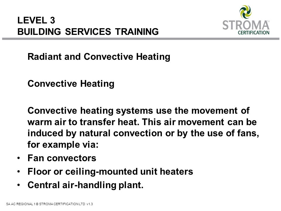 SA AC REGIONAL 1 © STROMA CERTIFICATION LTD v1.3 LEVEL 3 BUILDING SERVICES TRAINING Radiant Heating Radiant heating systems use infrared radiation to heat the buildings occupants and its fabric directly, without the need for warm air as a transfer medium.