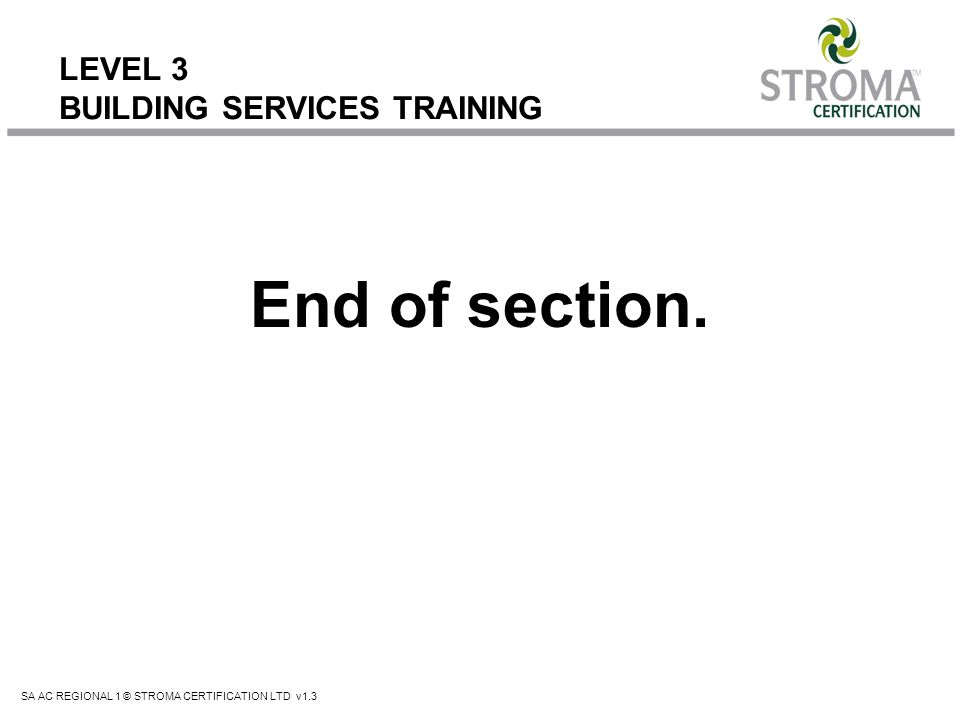 SA AC REGIONAL 1 © STROMA CERTIFICATION LTD v1.3 LEVEL 3 BUILDING SERVICES TRAINING End of section.