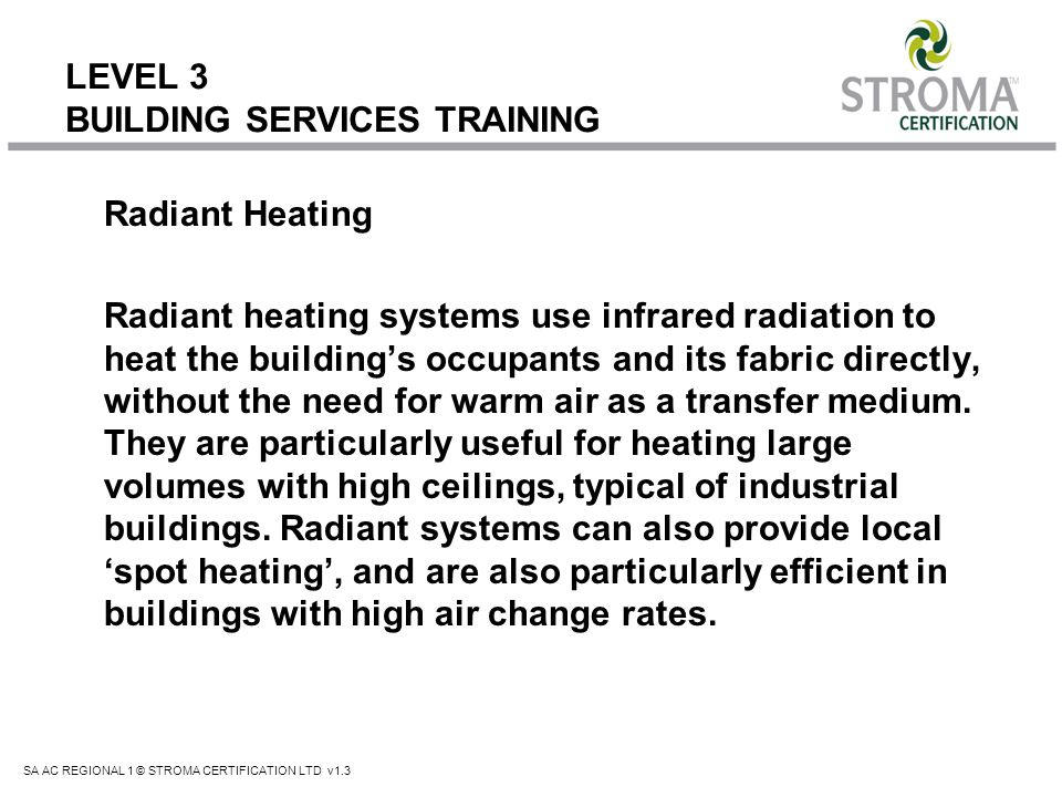 SA AC REGIONAL 1 © STROMA CERTIFICATION LTD v1.3 LEVEL 3 BUILDING SERVICES TRAINING Radiant Heating Radiant heating systems use infrared radiation to