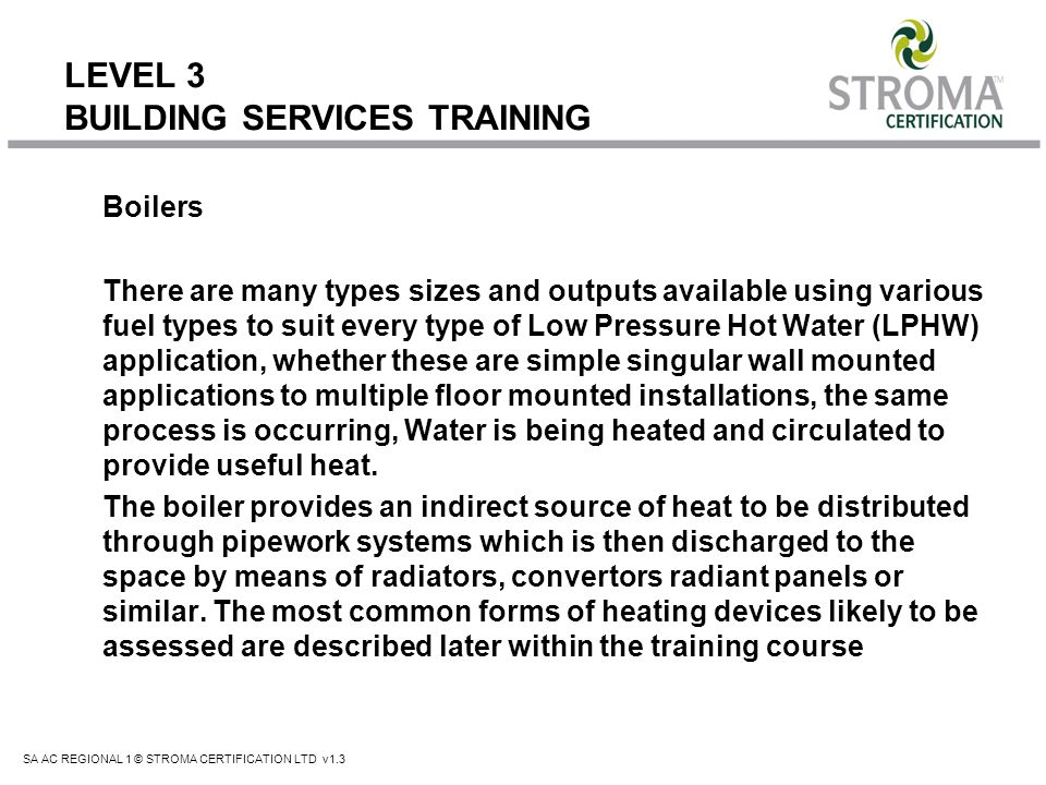 SA AC REGIONAL 1 © STROMA CERTIFICATION LTD v1.3 LEVEL 3 BUILDING SERVICES TRAINING Boilers There are many types sizes and outputs available using var