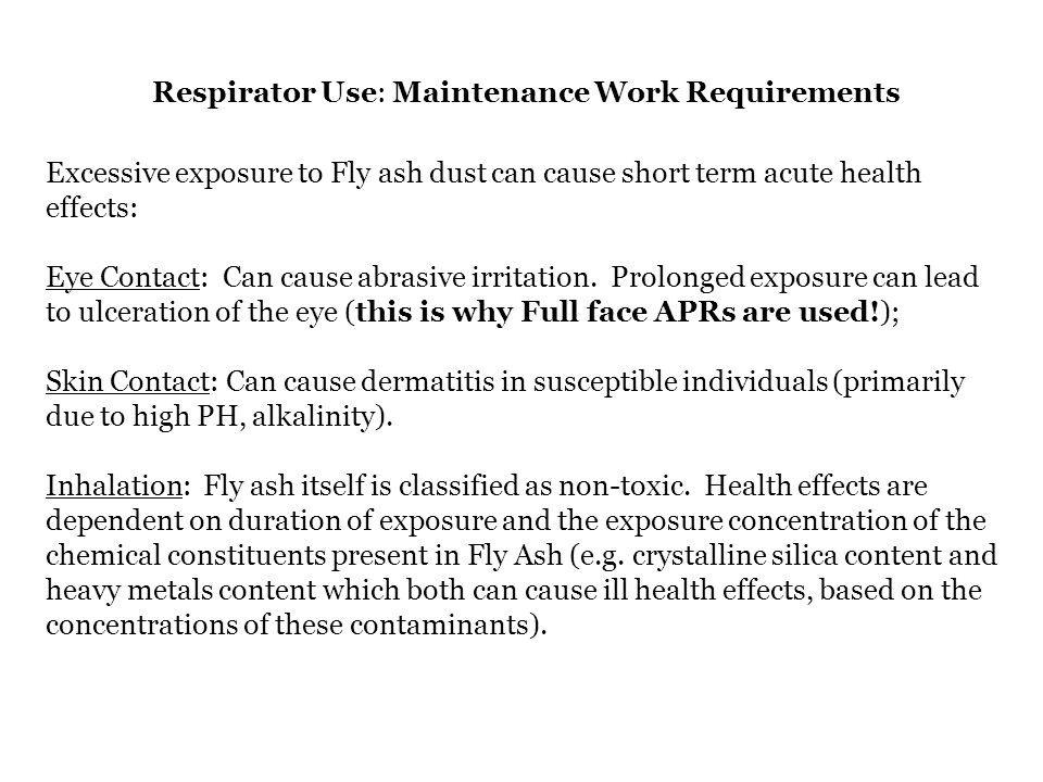 Respirator Use: Maintenance Work Requirements Excessive exposure to Fly ash dust can cause short term acute health effects: Eye Contact: Can cause abr