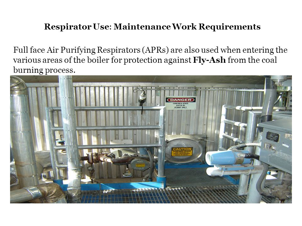 Respirator Use: Maintenance Work Requirements Full face Air Purifying Respirators (APRs) are also used when entering the various areas of the boiler f