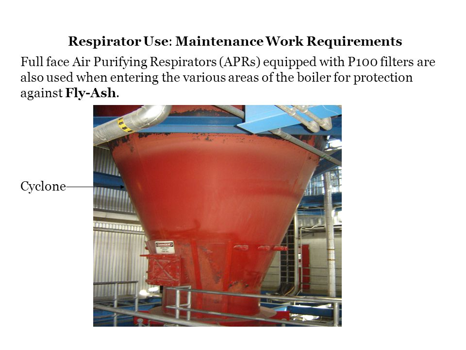 Respirator Use: Maintenance Work Requirements Full face Air Purifying Respirators (APRs) equipped with P100 filters are also used when entering the va