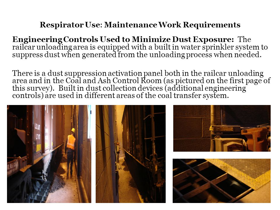 Respirator Use: Maintenance Work Requirements Engineering Controls Used to Minimize Dust Exposure: The railcar unloading area is equipped with a built