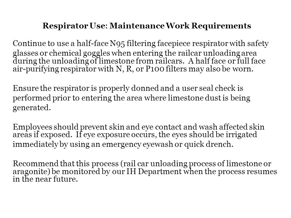 Respirator Use: Maintenance Work Requirements Continue to use a half-face N95 filtering facepiece respirator with safety glasses or chemical goggles w