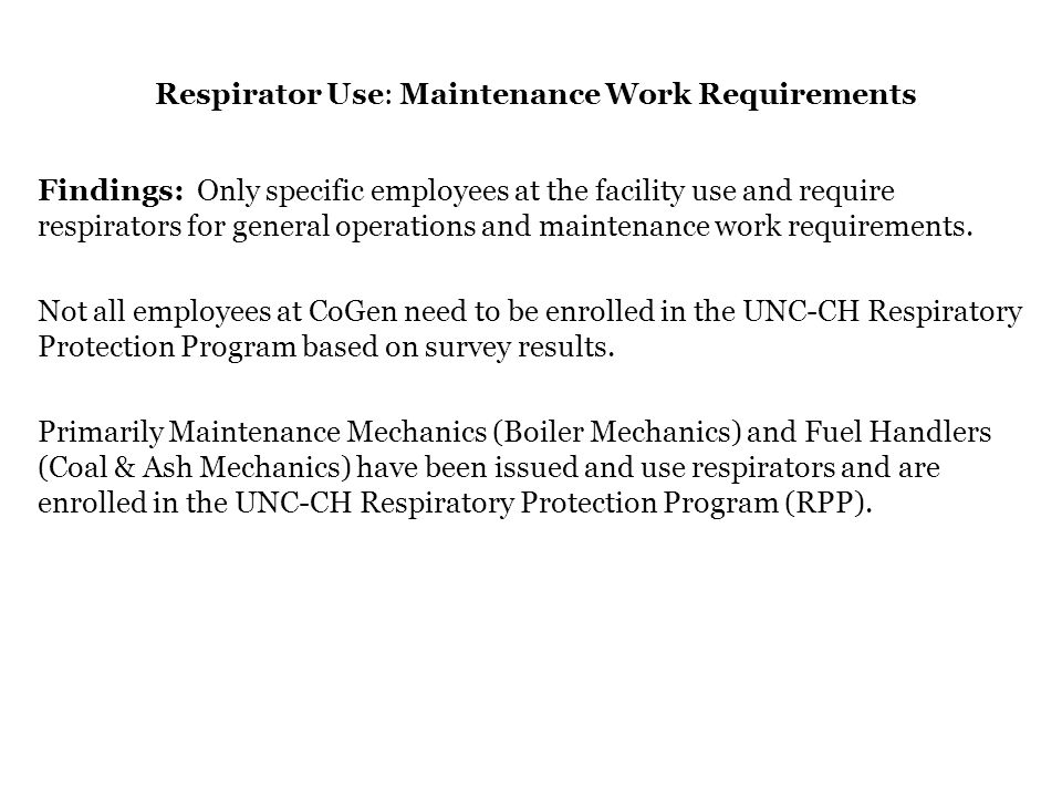 Respirator Use: Maintenance Work Requirements Findings: Only specific employees at the facility use and require respirators for general operations and