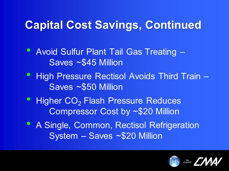 Capital Cost Savings, Continued Avoid Sulfur Plant Tail Gas Treating – Saves ~$45 Million High Pressure Rectisol Avoids Third Train – Saves ~$50 Milli