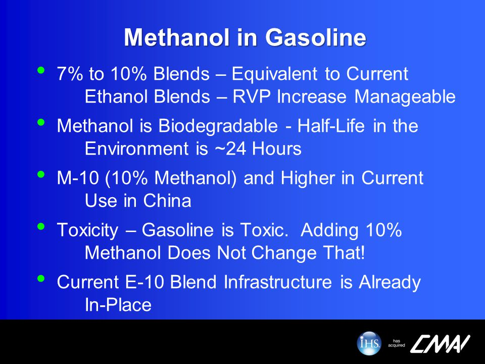 Methanol in Gasoline 7% to 10% Blends – Equivalent to Current Ethanol Blends – RVP Increase Manageable Methanol is Biodegradable - Half-Life in the En