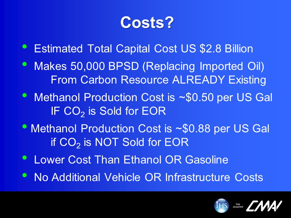 Costs? Estimated Total Capital Cost US $2.8 Billion Makes 50,000 BPSD (Replacing Imported Oil) From Carbon Resource ALREADY Existing Methanol Producti