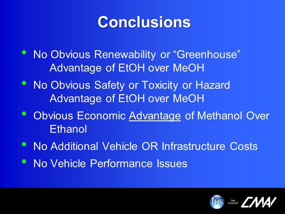 Conclusions No Obvious Renewability or Greenhouse Advantage of EtOH over MeOH No Obvious Safety or Toxicity or Hazard Advantage of EtOH over MeOH Obvi