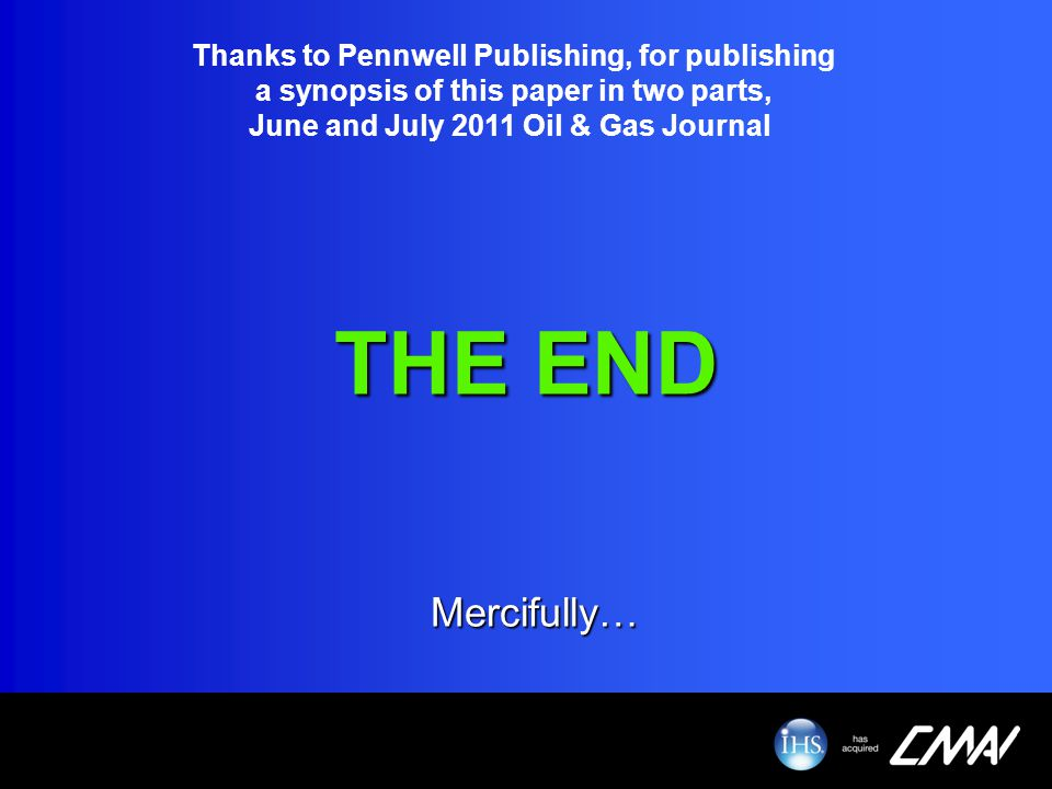 THE END Mercifully… Thanks to Pennwell Publishing, for publishing a synopsis of this paper in two parts, June and July 2011 Oil & Gas Journal