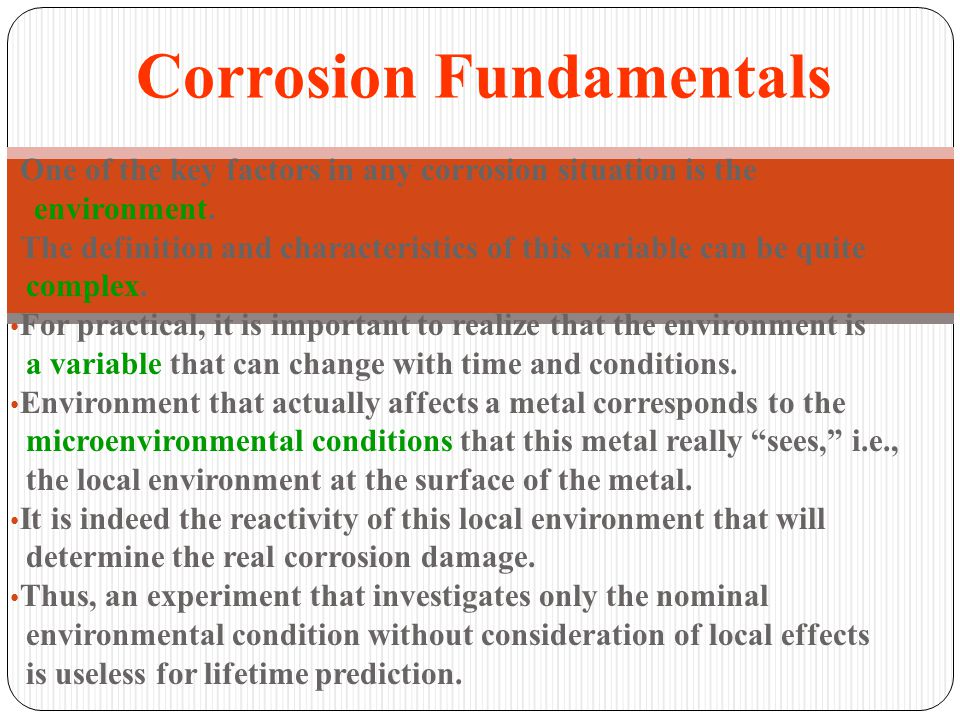 One of the key factors in any corrosion situation is the environment. The definition and characteristics of this variable can be quite complex. For pr