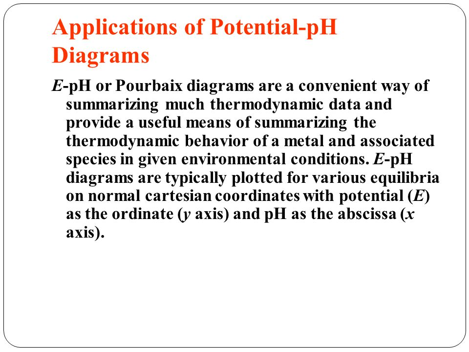 Applications of Potential-pH Diagrams E-pH or Pourbaix diagrams are a convenient way of summarizing much thermodynamic data and provide a useful means of summarizing the thermodynamic behavior of a metal and associated species in given environmental conditions.