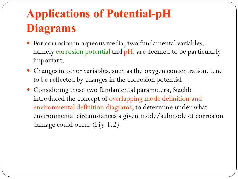 Applications of Potential-pH Diagrams For corrosion in aqueous media, two fundamental variables, namely corrosion potential and pH, are deemed to be particularly important.