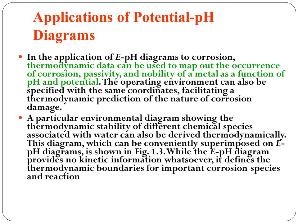 Applications of Potential-pH Diagrams In the application of E-pH diagrams to corrosion, thermodynamic data can be used to map out the occurrence of corrosion, passivity, and nobility of a metal as a function of pH and potential.