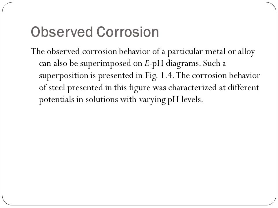 Observed Corrosion The observed corrosion behavior of a particular metal or alloy can also be superimposed on E-pH diagrams.
