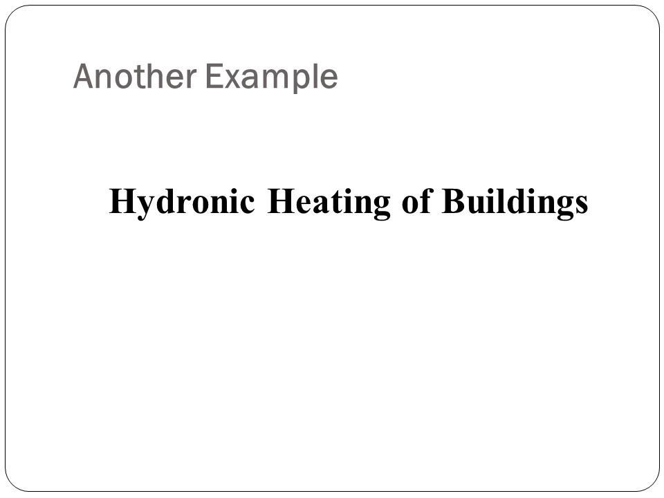 Another Example Hydronic Heating of Buildings
