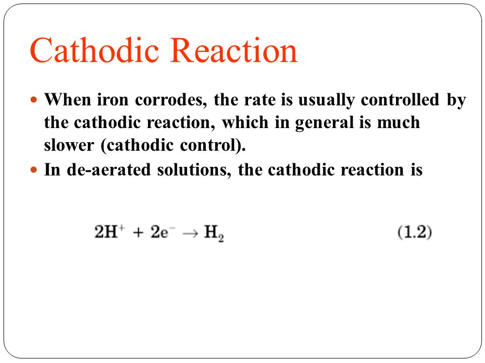 Cathodic Reaction When iron corrodes, the rate is usually controlled by the cathodic reaction, which in general is much slower (cathodic control). In
