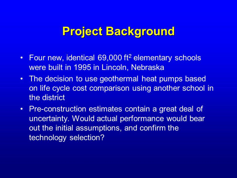 Project Background Four new, identical 69,000 ft 2 elementary schools were built in 1995 in Lincoln, Nebraska The decision to use geothermal heat pumps based on life cycle cost comparison using another school in the district Pre-construction estimates contain a great deal of uncertainty.