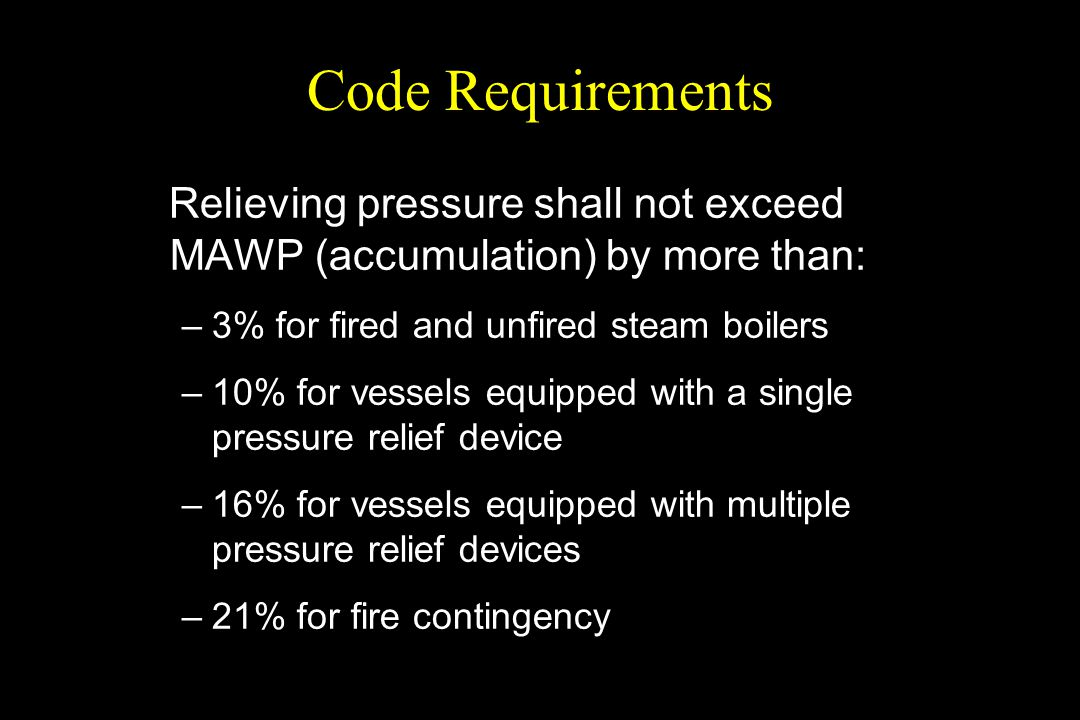 Code Requirements Relieving pressure shall not exceed MAWP (accumulation) by more than: –3% for fired and unfired steam boilers –10% for vessels equip