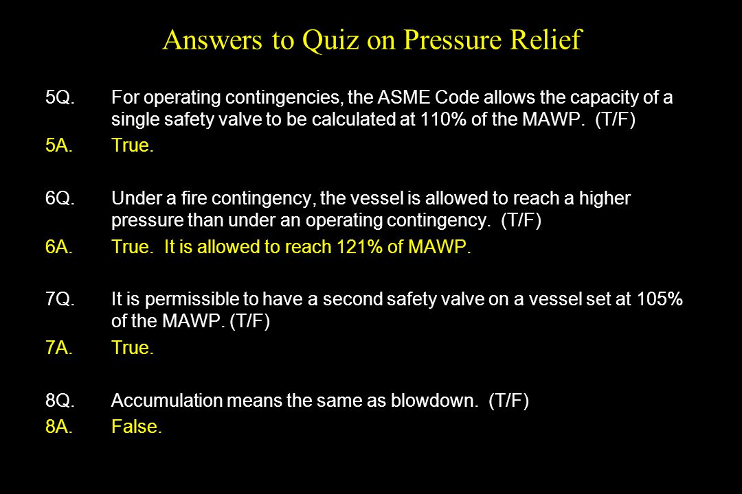 Answers to Quiz on Pressure Relief 5Q. For operating contingencies, the ASME Code allows the capacity of a single safety valve to be calculated at 110