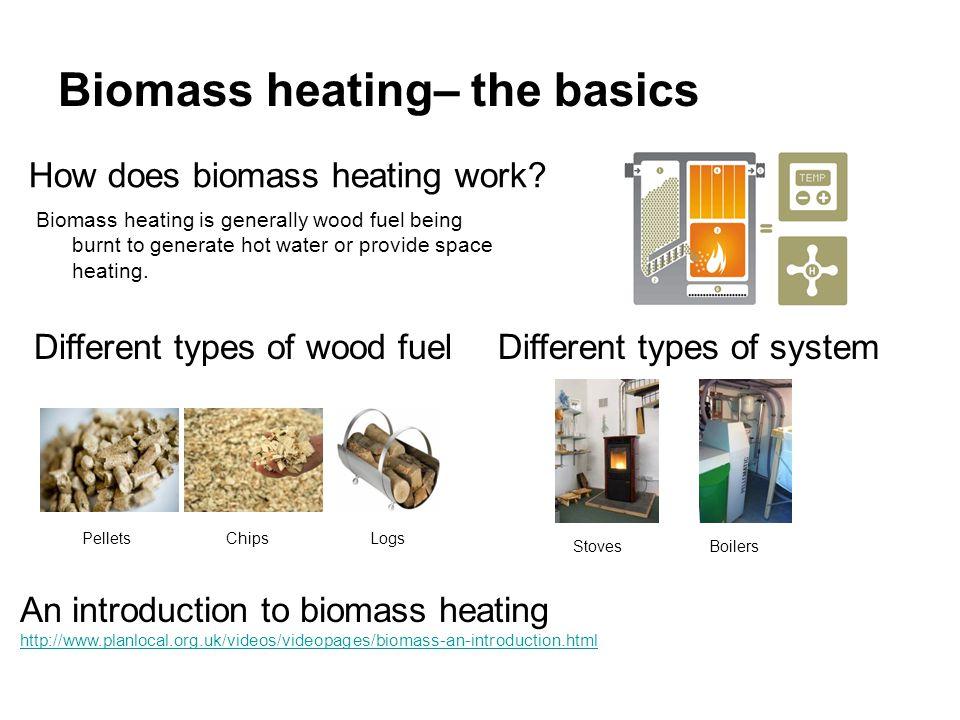 Biomass heating– the basics An introduction to biomass heating http://www.planlocal.org.uk/videos/videopages/biomass-an-introduction.html How does biomass heating work.