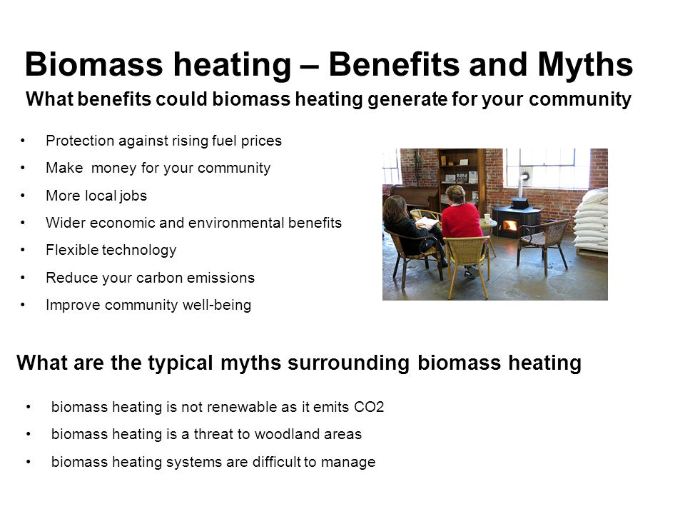 Biomass heating – Benefits and Myths What benefits could biomass heating generate for your community Protection against rising fuel prices Make money for your community More local jobs Wider economic and environmental benefits Flexible technology Reduce your carbon emissions Improve community well-being What are the typical myths surrounding biomass heating biomass heating is not renewable as it emits CO2 biomass heating is a threat to woodland areas biomass heating systems are difficult to manage