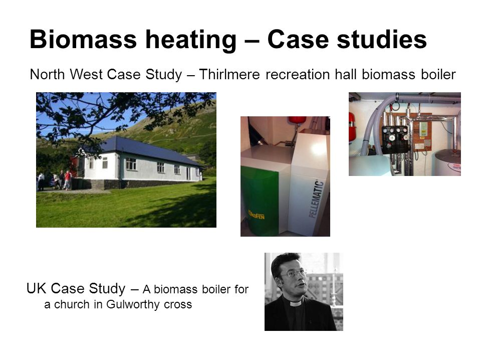 Biomass heating – Case studies North West Case Study – Thirlmere recreation hall biomass boiler UK Case Study – A biomass boiler for a church in Gulworthy cross