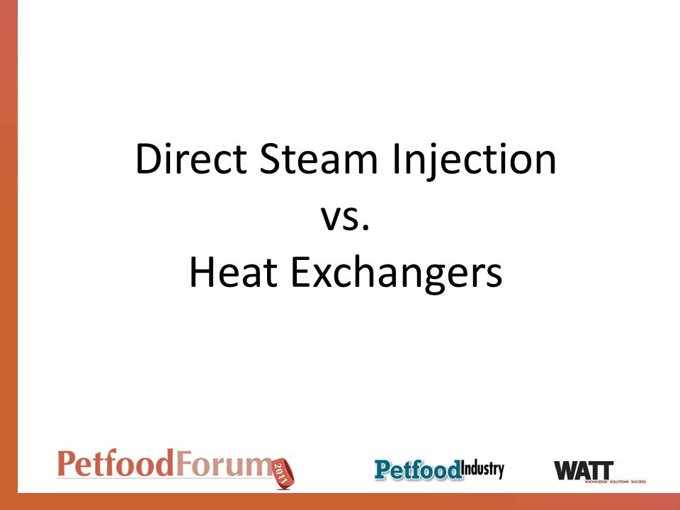 Direct Steam Advantages Reduced steam consumption Significantly lower energy costs Low maintenance Handles fluids that are difficult to heatavoids burn-on; highly viscous or abrasive slurries are no problem Small size Consistent, precise discharge temperature No condensate return required