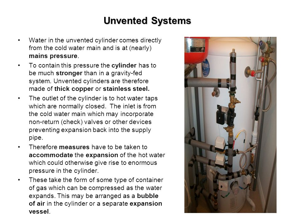 Unvented Systems Water in the unvented cylinder comes directly from the cold water main and is at (nearly) mains pressure. To contain this pressure th