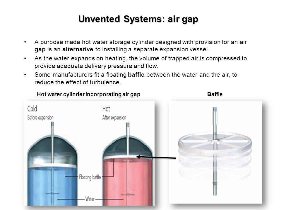 Unvented Systems: air gap A purpose made hot water storage cylinder designed with provision for an air gap is an alternative to installing a separate