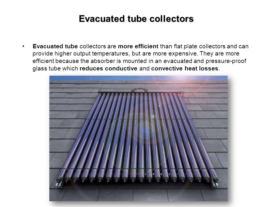 Evacuated tube collectors Evacuated tube collectors are more efficient than flat plate collectors and can provide higher output temperatures, but are
