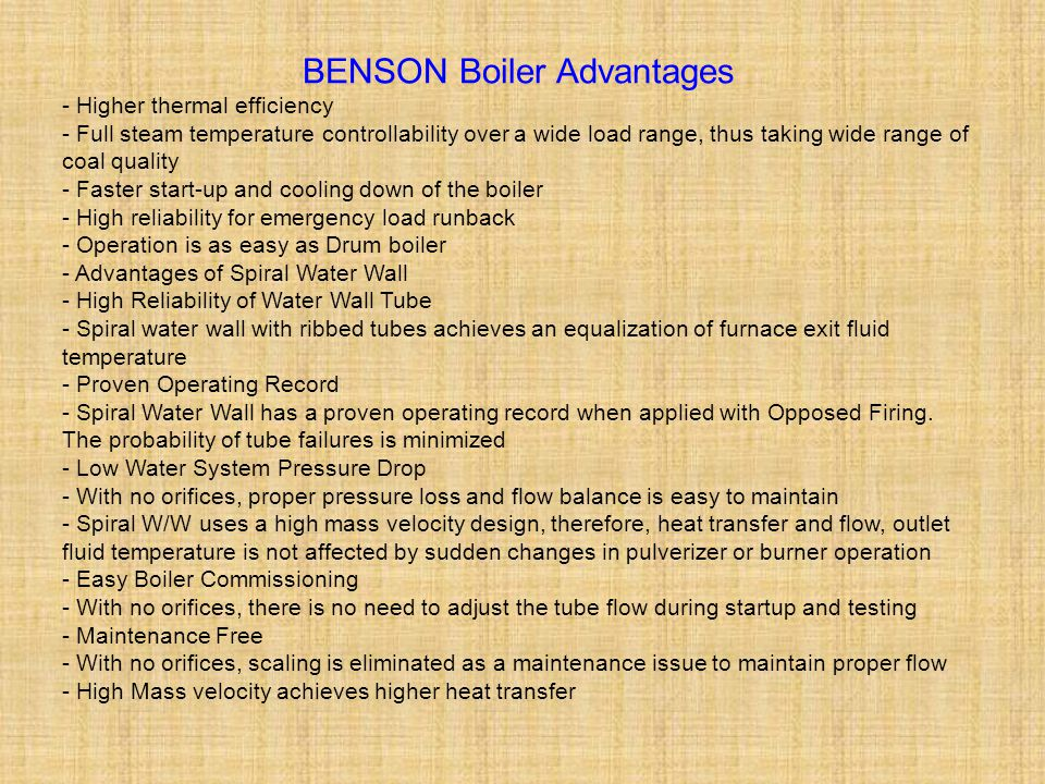 BENSON Boiler Advantages - Higher thermal efficiency - Full steam temperature controllability over a wide load range, thus taking wide range of coal q