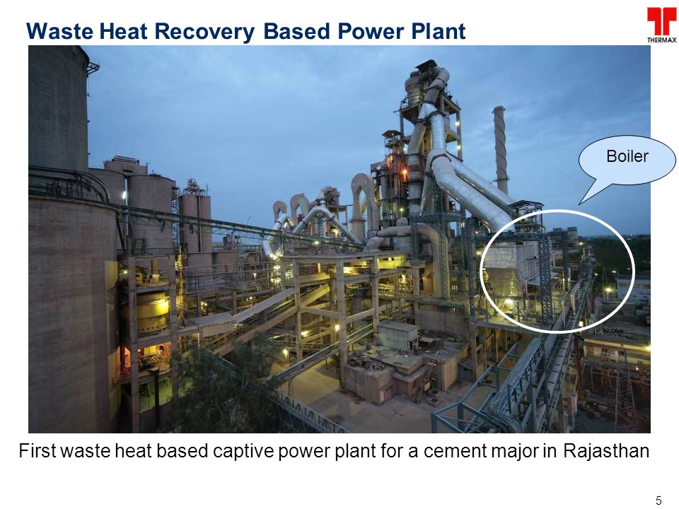 5 Waste Heat Recovery Based Power Plant First waste heat based captive power plant for a cement major in Rajasthan Boiler