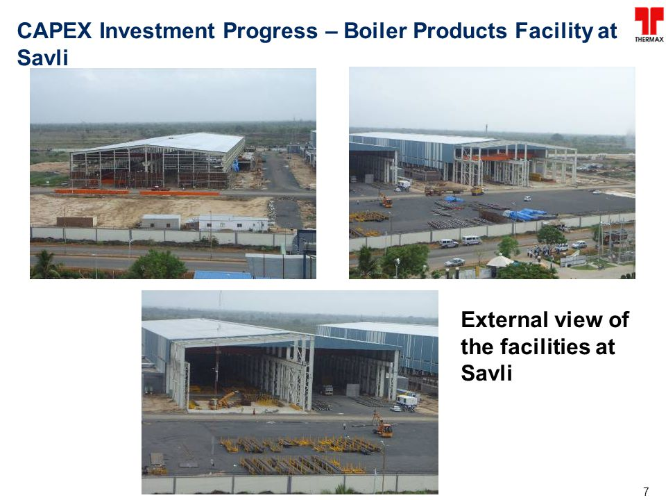 7 CAPEX Investment Progress – Boiler Products Facility at Savli External view of the facilities at Savli