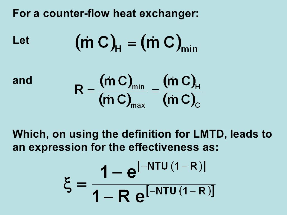 For a counter-flow heat exchanger: Let and Which, on using the definition for LMTD, leads to an expression for the effectiveness as:
