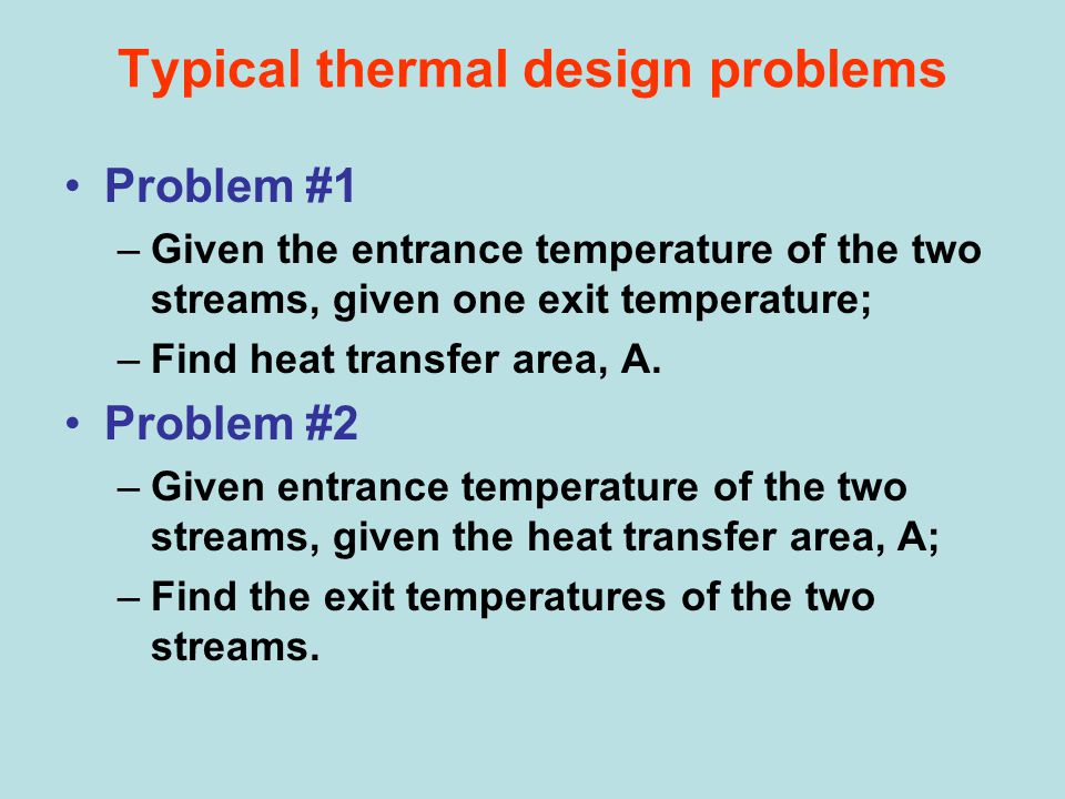 Typical thermal design problems Problem #1 –Given the entrance temperature of the two streams, given one exit temperature; –Find heat transfer area, A