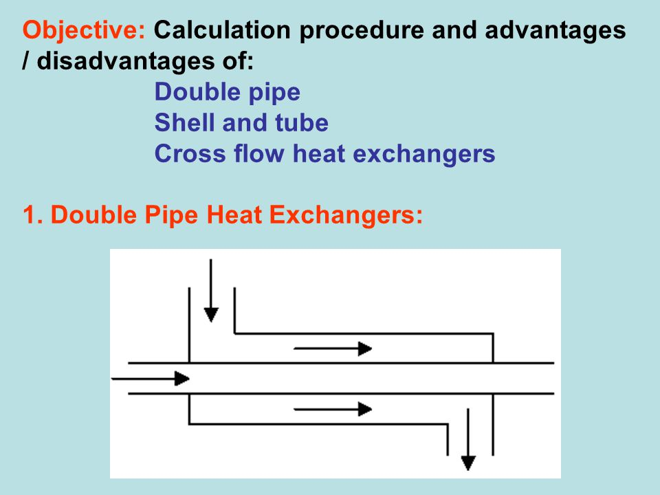 Objective: Calculation procedure and advantages / disadvantages of: Double pipe Shell and tube Cross flow heat exchangers 1. Double Pipe Heat Exchange