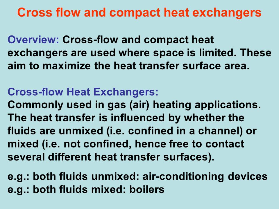 Cross flow and compact heat exchangers Overview: Cross-flow and compact heat exchangers are used where space is limited. These aim to maximize the hea
