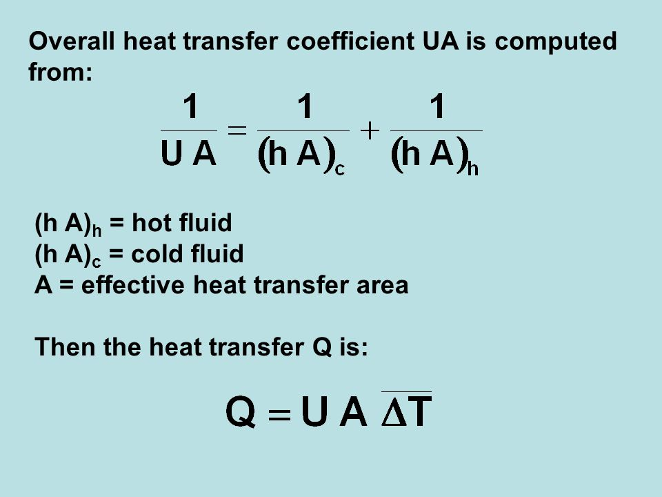 Overall heat transfer coefficient UA is computed from: (h A) h = hot fluid (h A) c = cold fluid A = effective heat transfer area Then the heat transfe