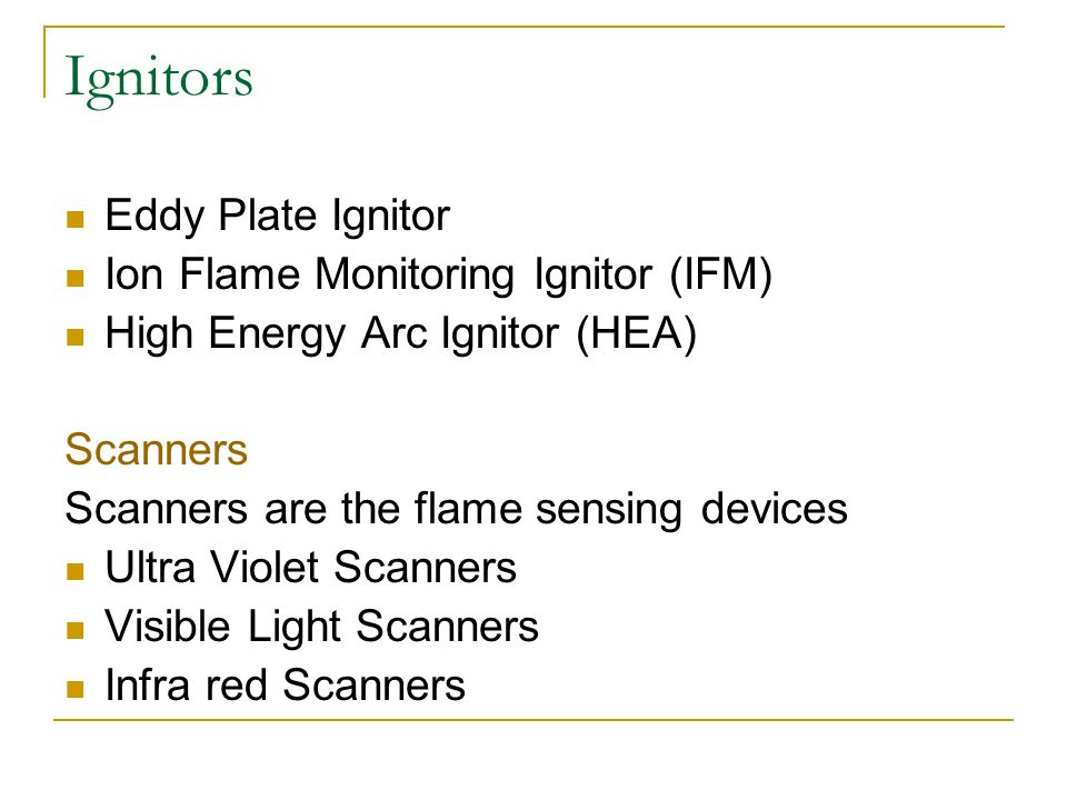 Ignitors Eddy Plate Ignitor Ion Flame Monitoring Ignitor (IFM) High Energy Arc Ignitor (HEA) Scanners Scanners are the flame sensing devices Ultra Vio