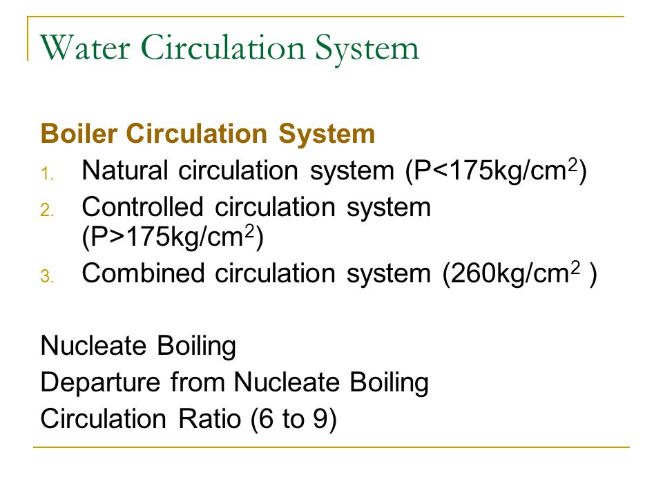 Water Circulation System Boiler Circulation System 1. Natural circulation system (P<175kg/cm 2 ) 2. Controlled circulation system (P>175kg/cm 2 ) 3. C