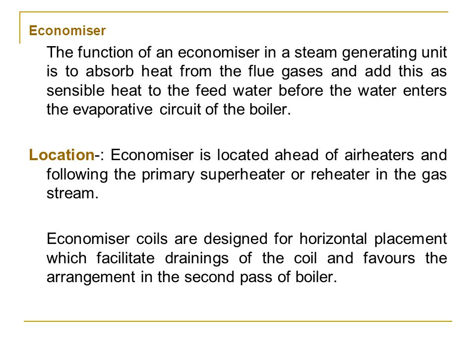 Economiser The function of an economiser in a steam generating unit is to absorb heat from the flue gases and add this as sensible heat to the feed wa