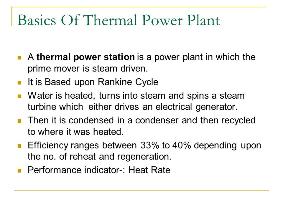 Basics Of Thermal Power Plant A thermal power station is a power plant in which the prime mover is steam driven. It is Based upon Rankine Cycle Water