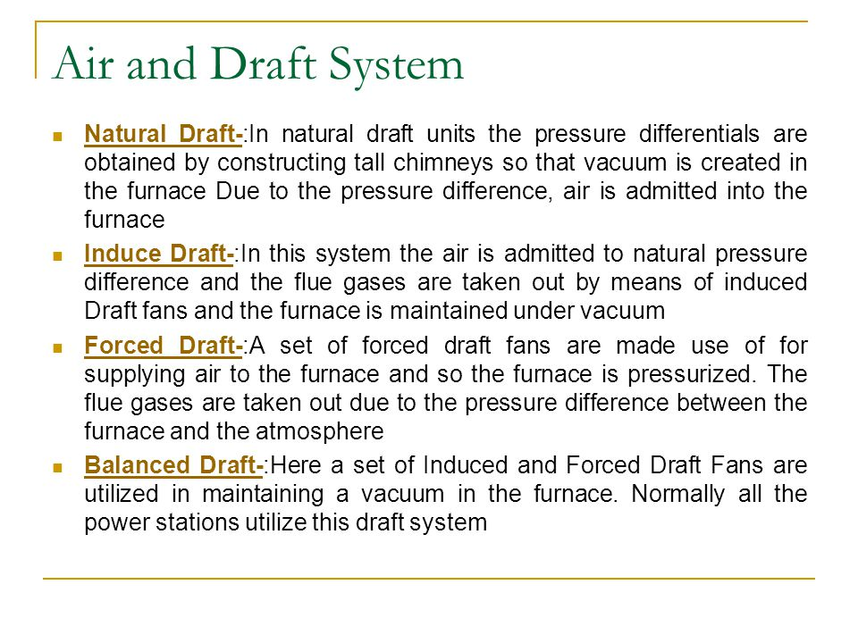Air and Draft System Natural Draft-:In natural draft units the pressure differentials are obtained by constructing tall chimneys so that vacuum is cre